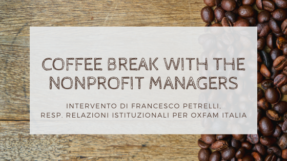 Coffee Break with the Nonprofit Managers – Intervento di Francesco Petrelli, Responsabile Relazioni Istituzionali per Oxfam Italia